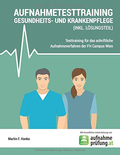 AUFNAHMETESTTRAINING GESUNDHEITS- UND KRANKENPFLEGE: Testtraining für das schriftliche Aufnahmeverfahren der FH Campus Wien (inkl. Lösungsteil)