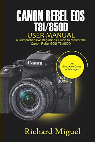 Canon Rebel EOS T8i/850D User Manual: A Comprehensive Beginner's Guide to Master the Canon Rebel EOS T8i/850D