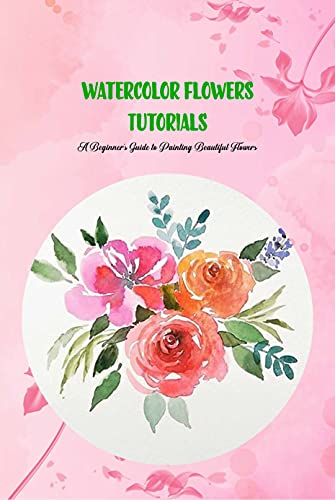 Watercolor Flowers Tutorials: A Beginner's Guide to Painting Beautiful Flowers: Watercolours for Beginners (English Edition)