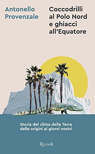 Coccodrilli al Polo Nord e ghiacci all\'Equatore: Storia del clima della Terra dalle origini ai giorni nostri (Italian Edition)