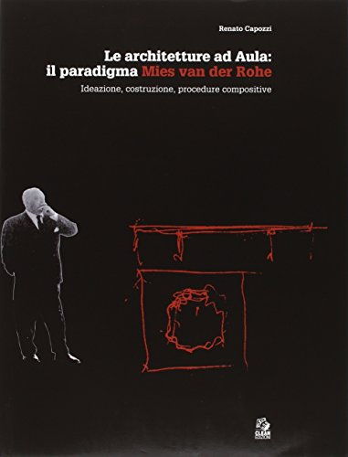 Le architetture ad aula: il paradigma Mies van der Rohe. Ideazione, costruzione, procedure compositive