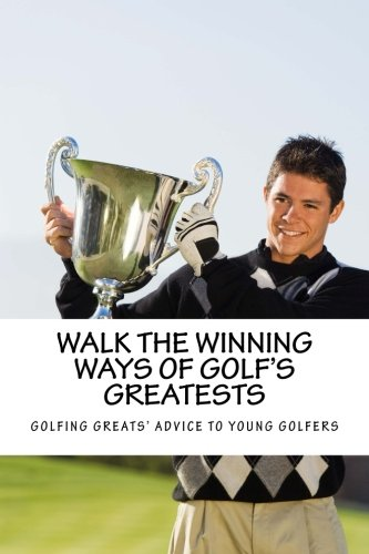 Walk the Winning Ways of Golf's Greatests: How the Greatest Players in Golf Found Inspiration to Win and Their Advice to Young Golfers.