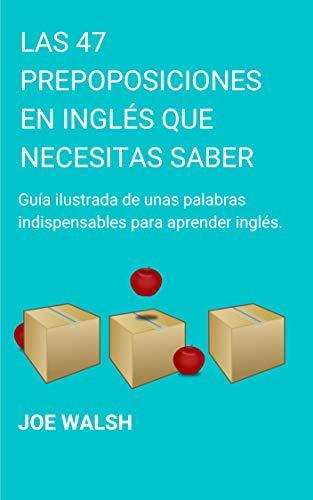 Las 47 Preposiciones en Inglés Que Necesitas Saber: Una guía Ilustrada de unas palabras indispensables para aprender inglés