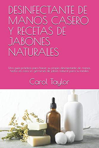 DESINFECTANTE DE MANOS CASERO Y RECETAS DE JABONES NATURALES: Una guía práctica para hacer su propio desinfectante de manos, hecho en casa sin gérmenes de jabón natural para su familia.