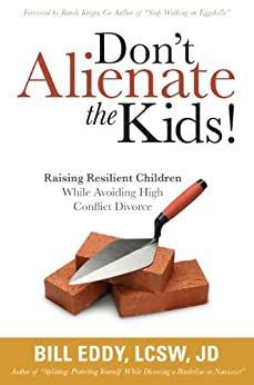 Don't Alienate the Kids! Raising Resilient Children While Avoiding High Conflict Divorce by [Bill Eddy LCSW Esq]