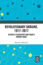 Revolutionary Ukraine, 1917-2017: History's Flashpoints and Today's Memory Wars (Routledge Studies in Cultural History Book 75)