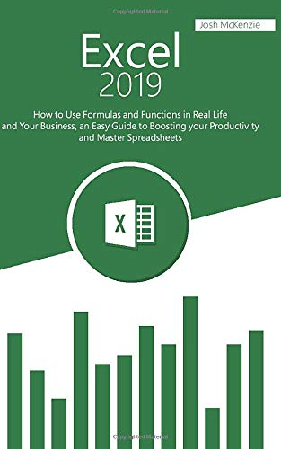 Excel 2019: How to Use Formulas and Functions in Real Life and Your Business, an Easy Guide to Boosting your Productivity and Master Spreadsheets
