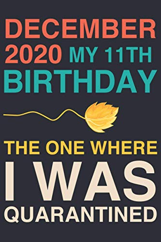 December 2020 my 11th Birthday, The One Where I Was Quarantined: Blank Lined journal Notebook -Birthday funny Gift for Boys, Girls, Friends, Coworkers ... 2009 - 120 pages - Matte Cover - 6x9 inch