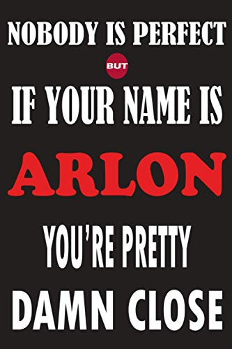 Nobody Is Perfect But If Your Name Is ARLON You're Pretty Damn Close: Funny Lined Journal Notebook, College Ruled Lined Paper,Personalized Name gifts ... gifts for kids , Gifts for ARLON Matte cover