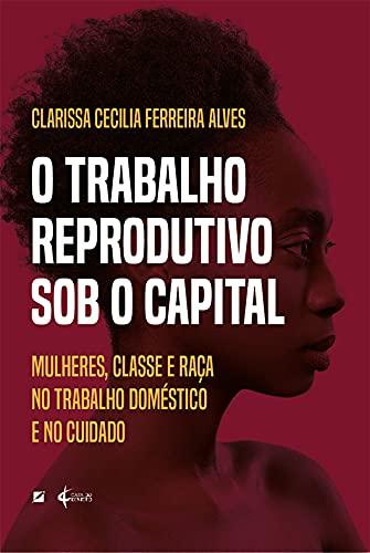 O trabalho reprodutivo sob o capital: mulheres, classe e raça no trabalho doméstico e no cuidado