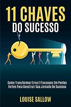 11 Chaves Do Sucesso: Como Transformar Erros E Fracassos Em Pontos Fortes Para Construir Sua Jornada De Sucesso por [Louise Sallow]