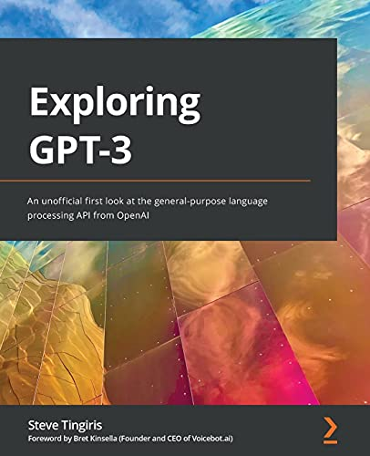 Exploring GPT-3: An unofficial first look at the general-purpose language processing API from OpenAI Front Cover