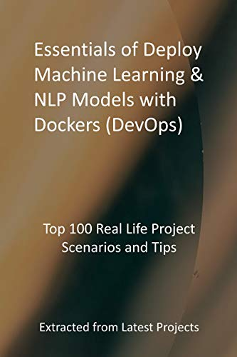 Essentials of Deploy Machine Learning & NLP Models with Dockers (DevOps): Top 100 Real Life Project Scenarios and Tips - Extracted from Latest Projects (English Edition)