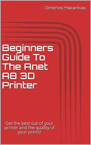 Beginners Guide To The Anet A8 3D Printer: Get the best out of your printer and the quality of your prints!