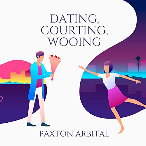 Dating, Courting, Wooing Audiobook By Paxton Arbital cover art
