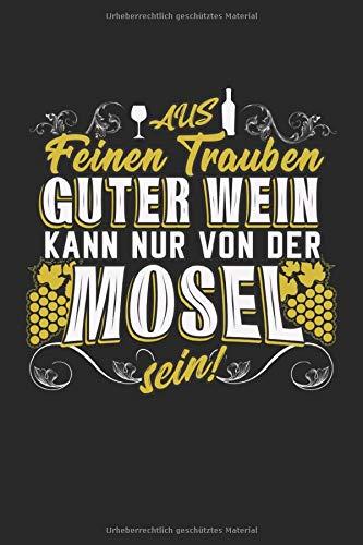 Aus feinen Trauben guter Wein kann nur von der Mosel sein!: Wein Spruch Winzer Moselwein Geschenke Notizbuch liniert (A5 Format, 15,24 x 22,86 cm, 120 Seiten)