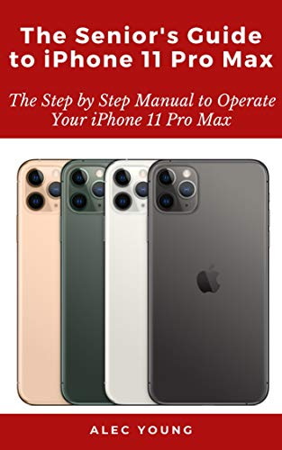 The Senior's Guide to iPhone 11 Pro Max: The Step by Step Manual to Operate Your iPhone 11 Pro Max (English Edition)