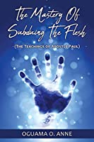 The Mastery of Subduing the Flesh: (The teachings of Apostle Paul)