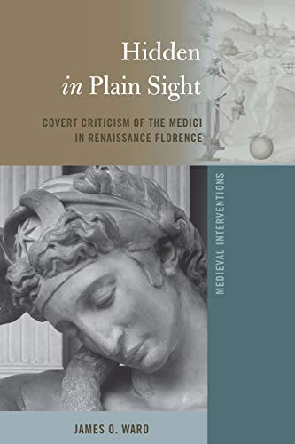 Hidden in Plain Sight: Covert Criticism of the Medici in Renaissance Florence (Medieval...