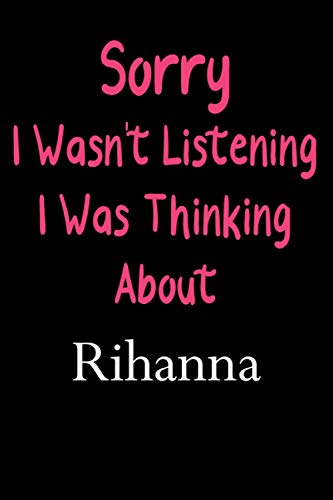 Sorry I Wasn't Listening I Was Thinking About Rihanna: Rihanna Lined Notebook / Journal / Diary, Great Gift idea for Rihanna Fans, Family, Freinds and ... Father Day, Mother Day and Birthdays)