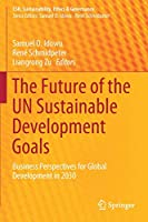 The Future of the UN Sustainable Development Goals: Business Perspectives for Global Development in 2030 (CSR, Sustainability, Ethics & Governance)