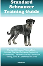 Standard Schnauzer Training Guide: Standard Schnauzer Training Book Includes: Standard Schnauzer Socializing, Housetraining, Obedience Training, Behavioral Training, Cues & Commands and More