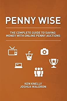 Penny Wise: The Complete Guide to Saving Money with Online Penny Auctions by [Ken Knelly, Joshua Waldron]