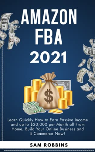 Amazon FBA 2021: Learn Quickly How to Earn Passive Income and up to $20,000 per Month all From Home, Build Your Online Business and E-Commerce Now!
