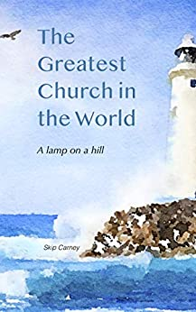The Greatest Church in The World: A Lamp on a Hill by [Skip Carney]