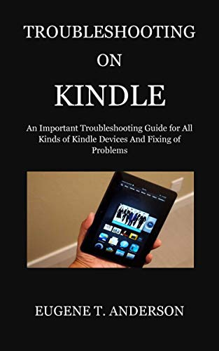 TROUBLESHOOTING ON KINDLE: An Important Troubleshooting Guide for All Kinds of Kindle Devices And Fixing of Problems