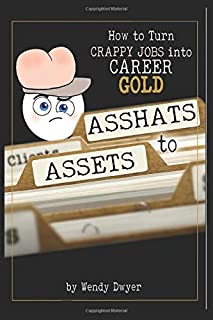 Asshats to Assets: How to Turn Crappy Jobs into Career Gold