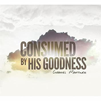 Consumed By His Goodness