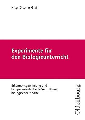 Experimente für den Biologieunterricht: Erkenntnisgewinnung und kompetenzorientierte Vermittlung biologischer Inhalte