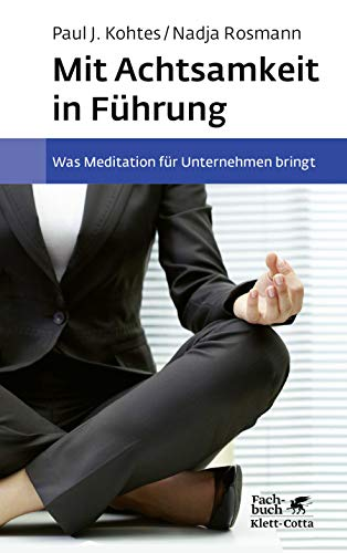 Mit Achtsamkeit in Führung: Was Meditation für Unternehmen bringt. Grundlagen, wissenschaftliche Erkenntnisse, Best Practices