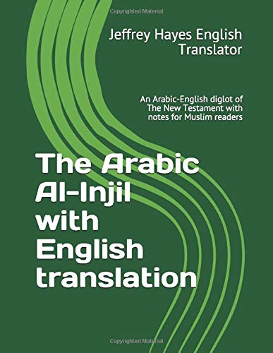 The Arabic Al-Injil with English translation: An Arabic-English diglot of The New Testament with notes for Muslim readers