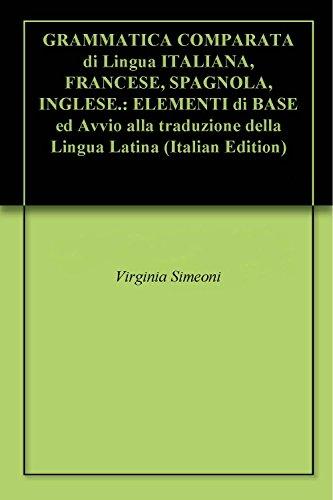 GRAMMATICA COMPARATA di Lingua ITALIANA, FRANCESE, SPAGNOLA, INGLESE.: ELEMENTI di BASE ed Avvio alla traduzione della Lingua Latina (Italian Edition)