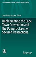 Implementing the Cape Town Convention and the Domestic Laws on Secured Transactions (Ius Comparatum - Global Studies in Comparative Law (22))