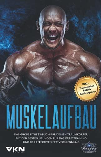 Muskelaufbau: Das große Fitness Buch für deinen Traumkörper. Mit den besten Übungen für das Krafttraining und der effektiven Fettverbrennung. Inkl. Trainingspläne & ideale Ernährungstipps