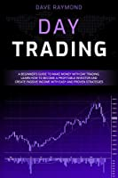 Day Trading: A Beginner's Guide to Make Money with Day Trading. Learn How to Become a Profitable Investor and Create Passive Income with Easy and Proven Strategies