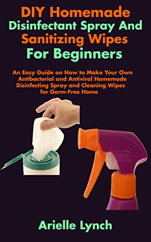 DIY Homemade Disinfectant Spray And Sanitizing Wipes For Beginners: An Easy Guide on How to Make Your Own Antibacterial and Antiviral Homemade Disinfecting Spray and Cleaning Wipes for Germ-Free Home