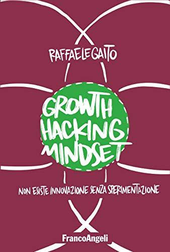 Growth Hacking Mindset: Non esiste innovazione senza sperimentazione (Italian Edition)