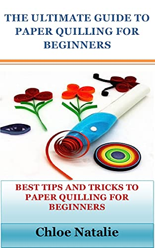 THE ULTIMATE GUIDE TO PAPER QUILLING FOR BEGINNERS: BEST TIPS AND TRICKS TO PAPER QUILLING FOR BEGINNERS (English Edition)