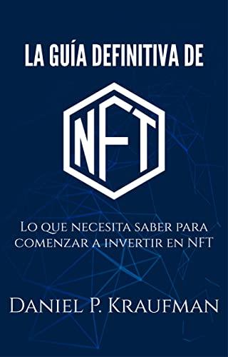 LA GUIA DEFINITIVA DE NFT: Lo que necesita saber para comenzar a invertir en NFT (Spanish Edition)