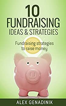 10 Fundraising Ideas & Strategies: Fundraising strategies to raise money by [Alex Genadinik]