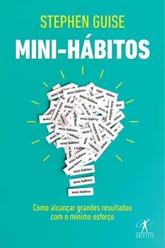 Mini-hábitos: Como alcançar grandes resultados com o mínimo esforço