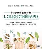 Le grand guide de l'oligothérapie: Santé, alimentation, beauté, sport, bien-être, longévité, immunité