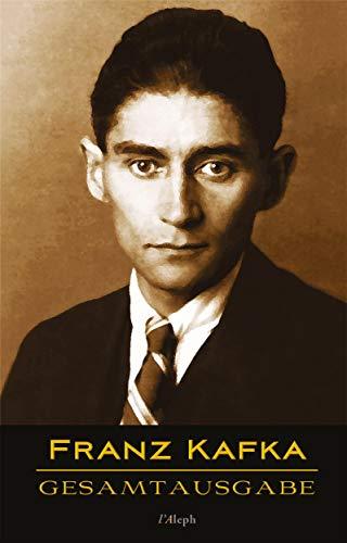 Franz Kafka - Gesamtausgabe: Veröffentlichte Bücher, Romane, Journalistische und Essayistische Veröffentlichungen, Schriften und Fragmente, Tagebücher und Reisen (Sämtliche Werke)
