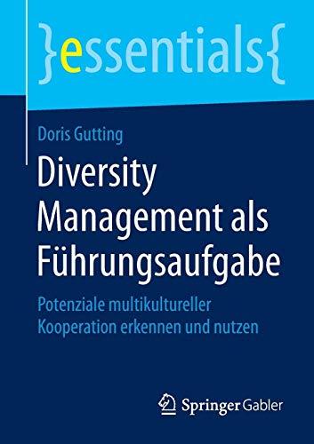 Diversity Management als Führungsaufgabe: Potenziale multikultureller Kooperation erkennen und nutzen (essentials)