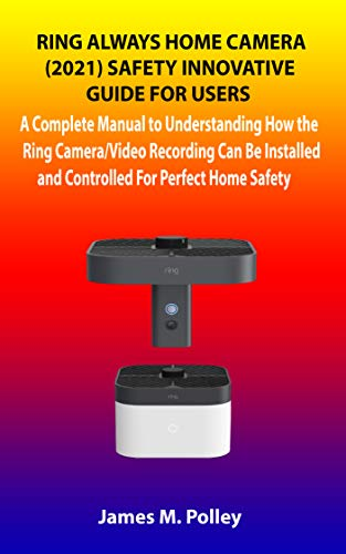 RING ALWAYS HOME CAMERA 2021 SAFETY INNOVATIVE GUIDE FOR USERS: A Complete Manual to Understanding How the Ring Camera/Video Recording Can Be Installed and Controlled For Perfect Home Safety