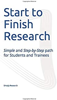 Start to Finish Research: Simple and Step-by-Step path for Students and Trainees